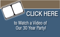 Click Here to watch a video of our 30 year party
